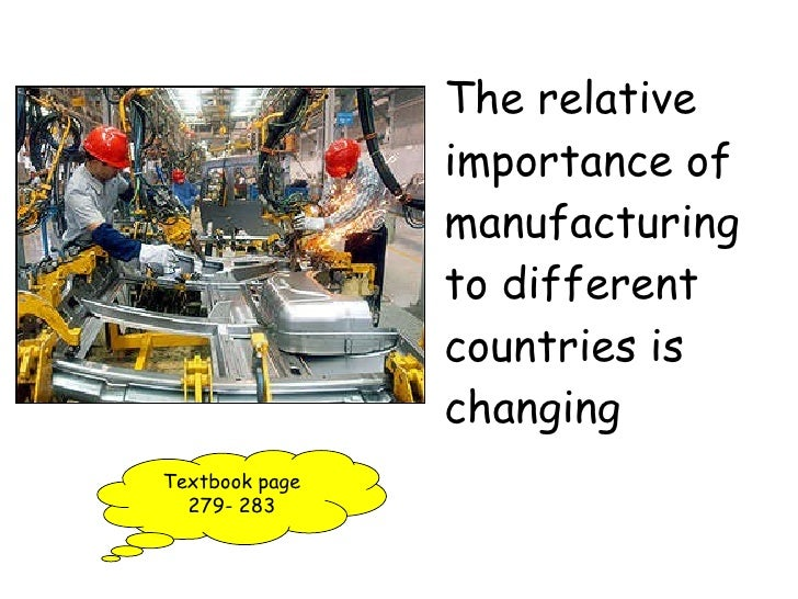 The relative importance of manufacturing to different countries is changing Textbook page 279- 283