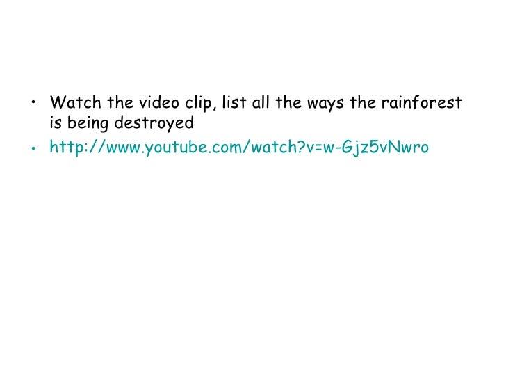 <ul><li>Watch the video clip, list all the ways the rainforest is being destroyed </li></ul><ul><li>http://www.youtube.com...