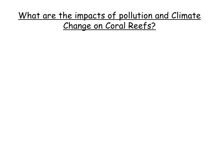 What are the impacts of pollution and Climate Change on Coral Reefs?