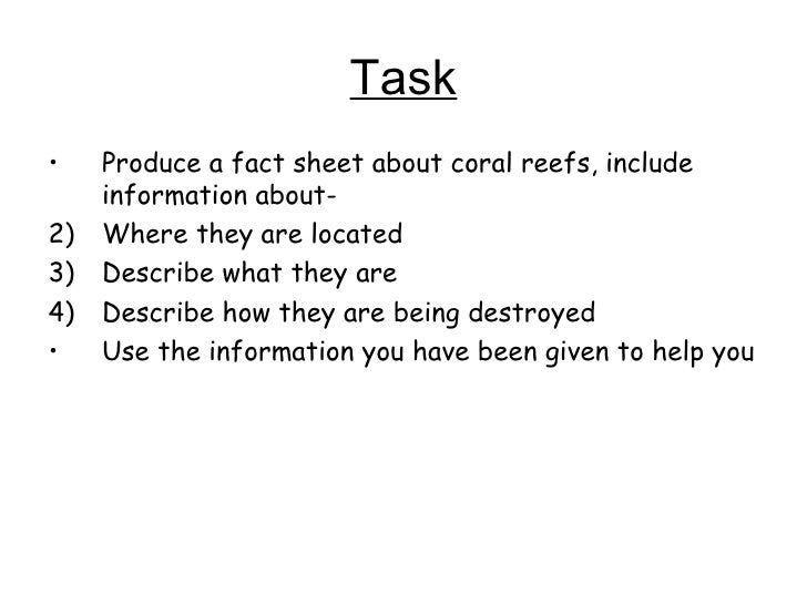 Task <ul><li>Produce a fact sheet about coral reefs, include information about- </li></ul><ul><li>Where they are located <...