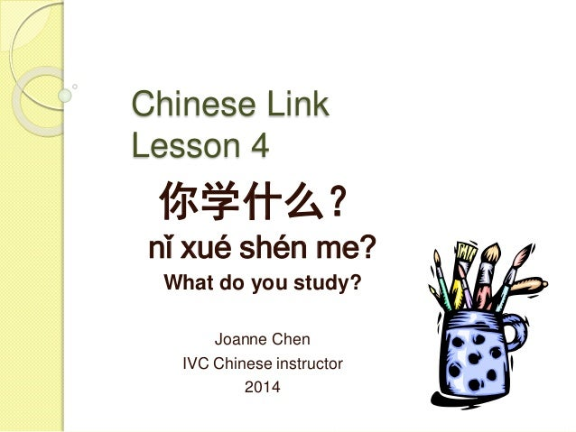 Chinese Link Lesson 4 你学什么? nǐ xué shén me? What do you study? Joanne Chen IVC Chinese instructor 2014