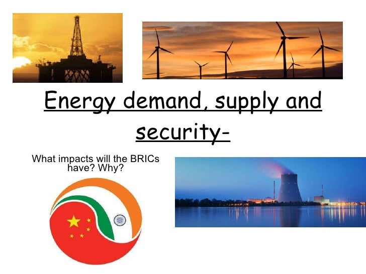 Energy demand, supply and security- What impacts will the BRICs have? Why?