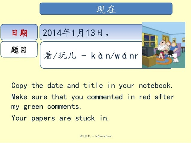 现在 日期  题目  2014年1月13日。 看/玩儿 - kàn/wánr  Copy the date and title in your notebook. Make sure that you commented in red afte...