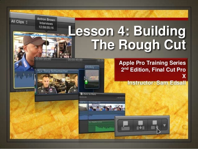 Lesson 4: Building The Rough Cut Apple Pro Training Series 2nd Edition, Final Cut Pro X Instructor: Sam Edsall