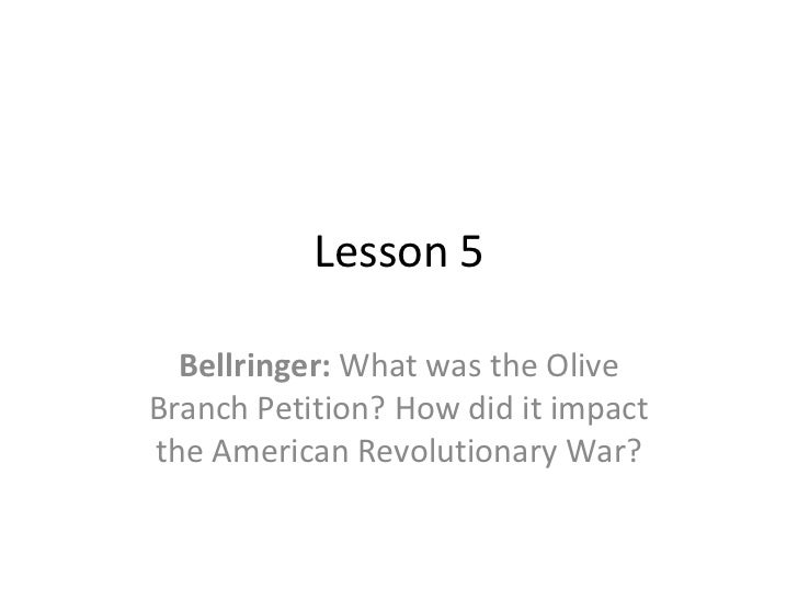 Lesson 5  Bellringer: What was the OliveBranch Petition? How did it impactthe American Revolutionary War?