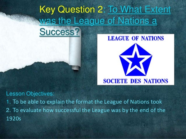 Key Question 2: To What Extent            was the League of Nations a            Success?Lesson Objectives:1. To be able t...