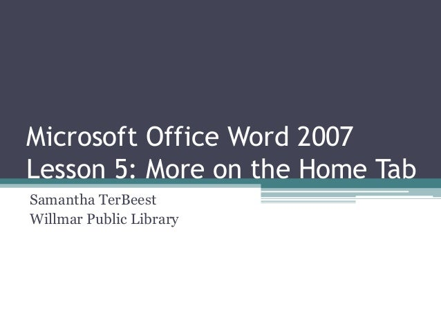 Microsoft Office Word 2007 Lesson 5: More on the Home Tab Samantha TerBeest Willmar Public Library