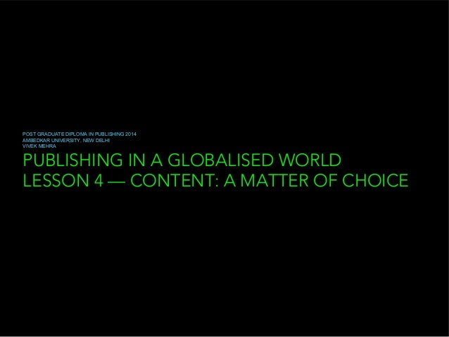 PUBLISHING IN A GLOBALISED WORLD LESSON 4 — CONTENT: A MATTER OF CHOICE POST GRADUATE DIPLOMA IN PUBLISHING 2014 AMBEDKAR ...