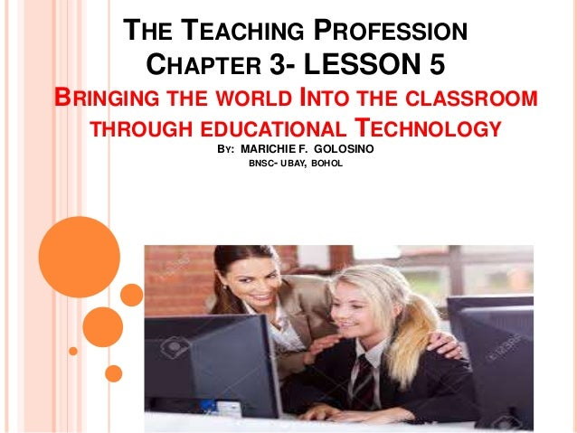 THE TEACHING PROFESSION CHAPTER 3- LESSON 5 BRINGING THE WORLD INTO THE CLASSROOM THROUGH EDUCATIONAL TECHNOLOGY BY: MARIC...