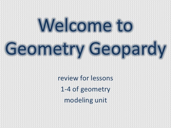 Welcome toGeometry Geopardy     review for lessons      1-4 of geometry       modeling unit