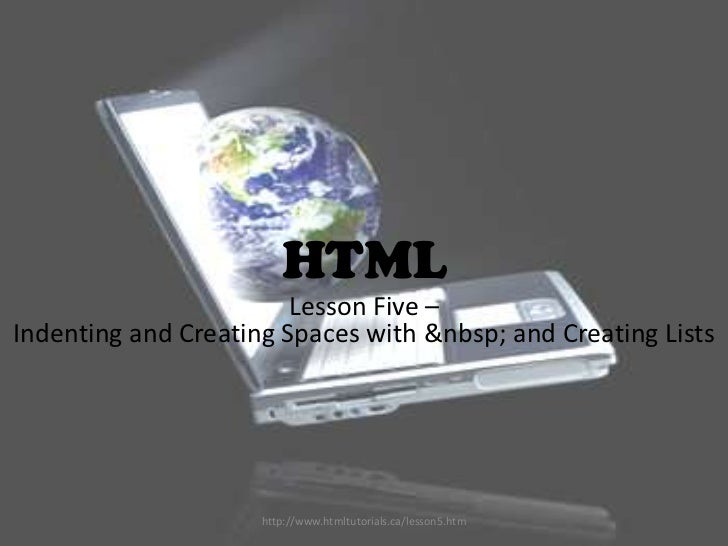HTML                        Lesson Five –Indenting and Creating Spaces with  and Creating Lists                     ...