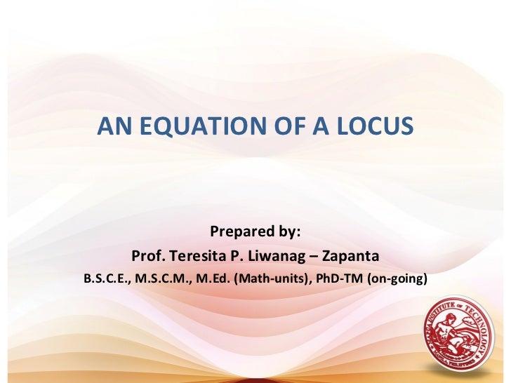 AN EQUATION OF A LOCUS                   Prepared by:       Prof. Teresita P. Liwanag – ZapantaB.S.C.E., M.S.C.M., M.Ed. (...