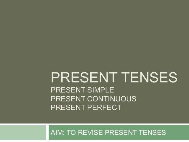 PRESENT TENSESPRESENT SIMPLEPRESENT CONTINUOUSPRESENT PERFECTAIM: TO REVISE PRESENT TENSES
