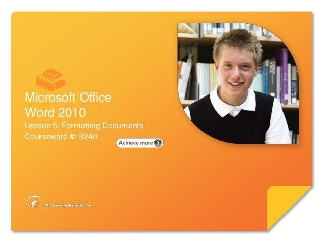 Microsoft®       Word 2010                 Core SkillsMicrosoft OfficeWord 2010Lesson 5: Formatting DocumentsCourseware #:...