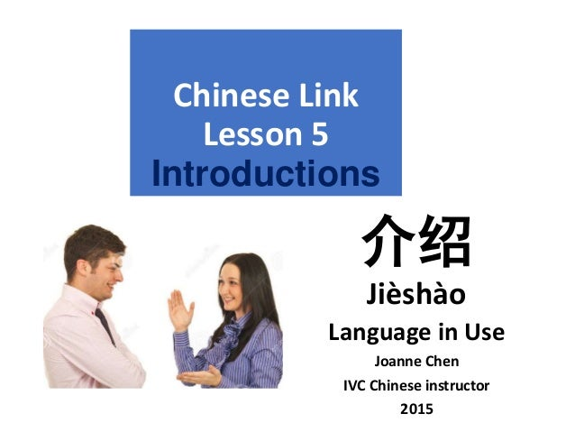 Chinese Link Lesson 5 Introductions 介绍 Jièshào Language in Use Joanne Chen IVC Chinese instructor 2015