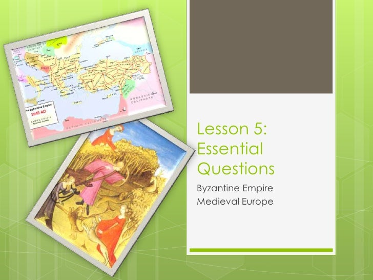 Lesson 5:Essential Questions<br />Byzantine Empire<br />Medieval Europe<br />