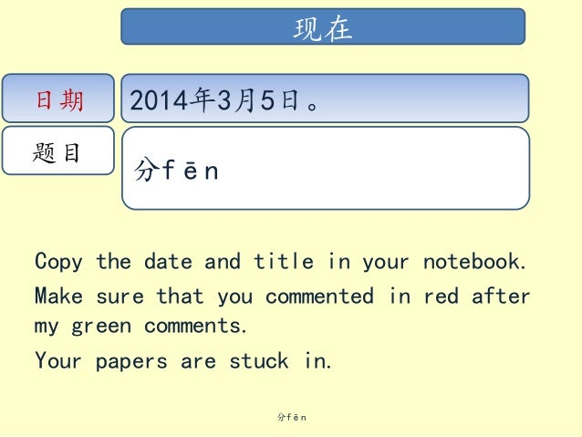 现在 日期  题目  2014年3月5日。 分fēn  Copy the date and title in your notebook. Make sure that you commented in red after my green c...