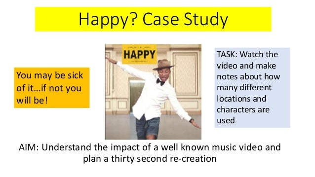 Happy? Case Study AIM: Understand the impact of a well known music video and plan a thirty second re-creation You may be s...