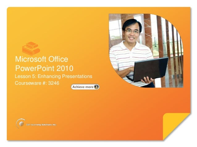 Microsoft®       PowerPoint 2010Microsoft OfficePowerPoint 2010Lesson 5: Enhancing PresentationsCourseware #: 3246
