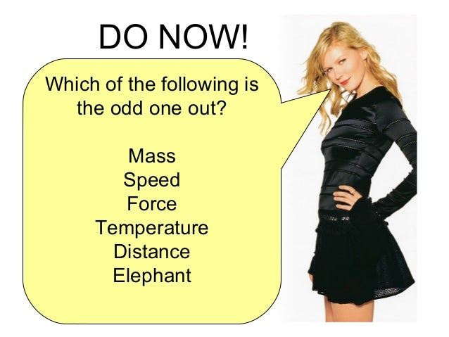 Which of the following is the odd one out? Mass Speed Force Temperature Distance Elephant DO NOW!