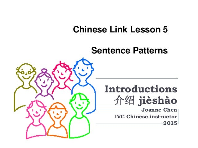Chinese Link Lesson 5 Sentence Patterns Introductions 介绍 jièshào Joanne Chen IVC Chinese instructor 2015