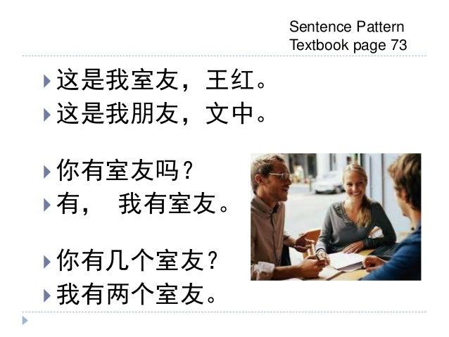  这是我室友,王红。  这是我朋友,文中。  你有室友吗?  有, 我有室友。  你有几个室友?  我有两个室友。 Sentence Pattern Textbook page 73