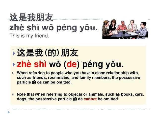 这是我朋友 zhè shì wǒ péng yǒu. This is my friend.  这是我(的)朋友  zhè shì wǒ (de) péng yǒu.  When referring to people who you ha...