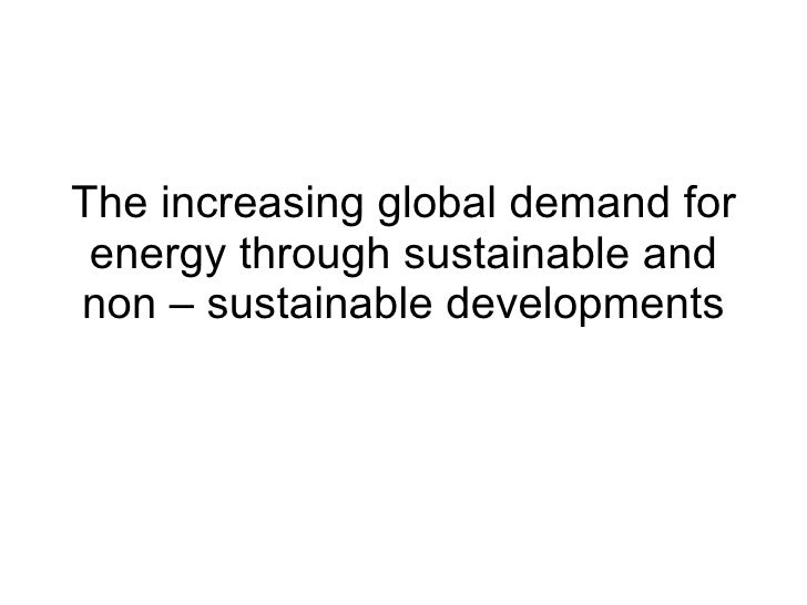 The increasing global demand for energy through sustainable and non – sustainable developments