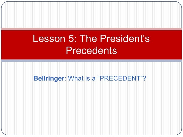 "Lesson 5: The President's      PrecedentsBellringer: What is a ""PRECEDENT""?"
