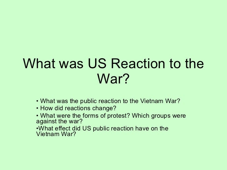 What was US Reaction to the War? <ul><li>What was the public reaction to the Vietnam War? </li></ul><ul><li>How did reacti...