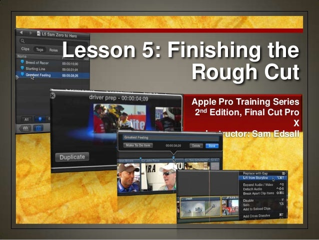 Lesson 5: Finishing the Rough Cut Apple Pro Training Series 2nd Edition, Final Cut Pro X Instructor: Sam Edsall