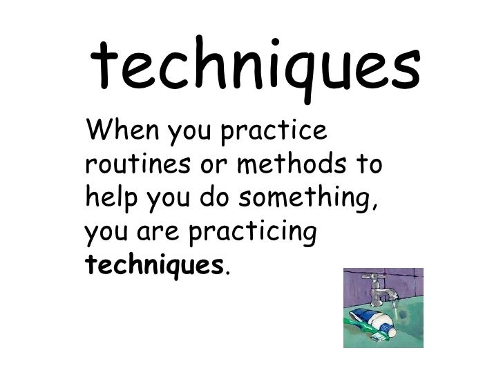 techniques When you practice routines or methods to help you do something, you are practicing  techniques .