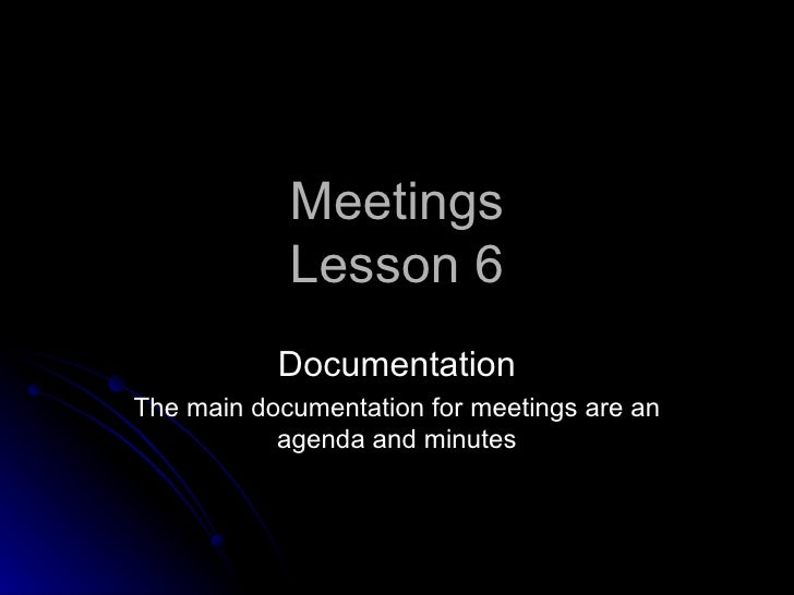 Meetings            Lesson 6           DocumentationThe main documentation for meetings are an           agenda and minutes