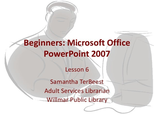 Beginners: Microsoft Office PowerPoint 2007 Lesson 6 Samantha TerBeest Adult Services Librarian Willmar Public Library