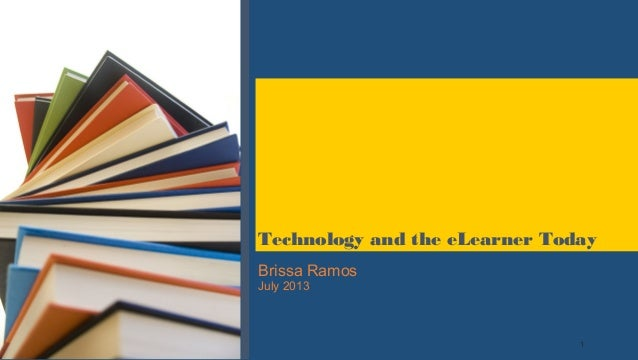 1 Brissa Ramos July 2013 Technology and the eLearner Today