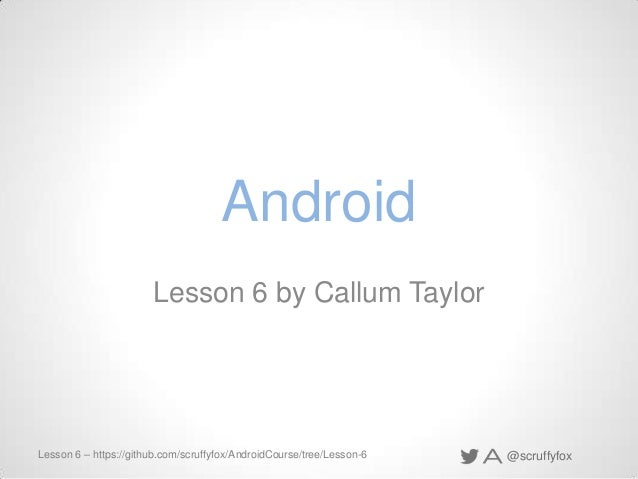 @scruffyfoxLesson 6 – https://github.com/scruffyfox/AndroidCourse/tree/Lesson-6 Android Lesson 6 by Callum Taylor