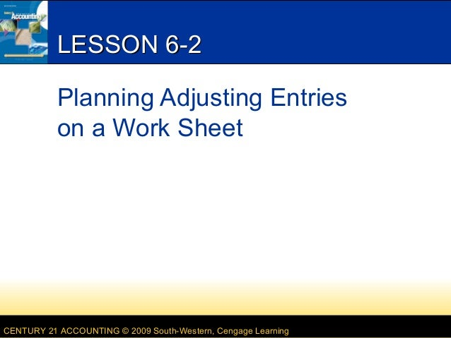 CENTURY 21 ACCOUNTING © 2009 South-Western, Cengage Learning LESSON 6-2LESSON 6-2 Planning Adjusting Entries on a Work She...