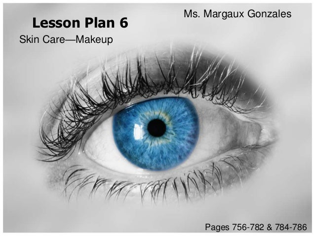Ms. Margaux Gonzales  Lesson Plan 6Skin Care—Makeup                      Pages 756-782 & 784-786
