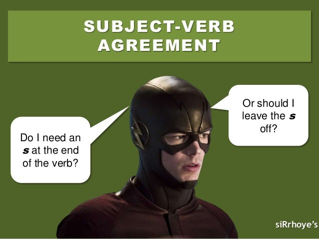 SUBJECT-VERB AGREEMENT Do I need an s at the end of the verb? Or should I leave the s off? siRrhoye's