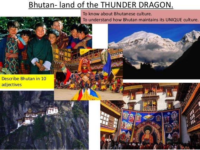 Bhutan- land of the THUNDER DRAGON.  To know about Bhutanese culture.  To understand how Bhutan maintains its UNIQUE cultu...