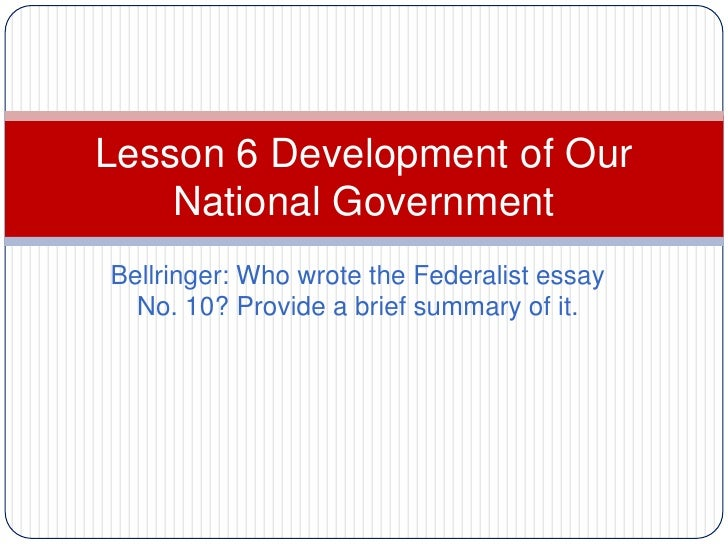 Lesson 6 Development of Our    National GovernmentBellringer: Who wrote the Federalist essay  No. 10? Provide a brief summ...