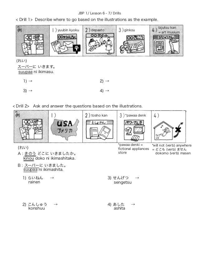 JBP 1/ Lesson 6 - 7/ Drills (れい) スーパーに いきます。 1) → 2) → 3) → 4) → (れい) A : きのう どこに いきましたか。 B : スーパーに いきました。 1) らいねん → 2) こん...
