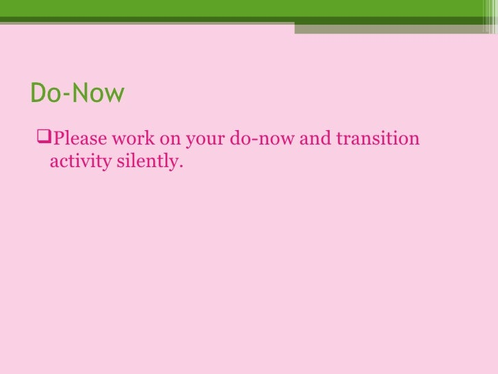 Do-Now <ul><li>Please work on your do-now and transition activity silently. </li></ul>