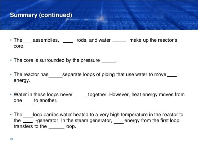 Summary (continued) • The fuel assemblies, control rods, and water coolant make up the reactor's core. • The core is surro...