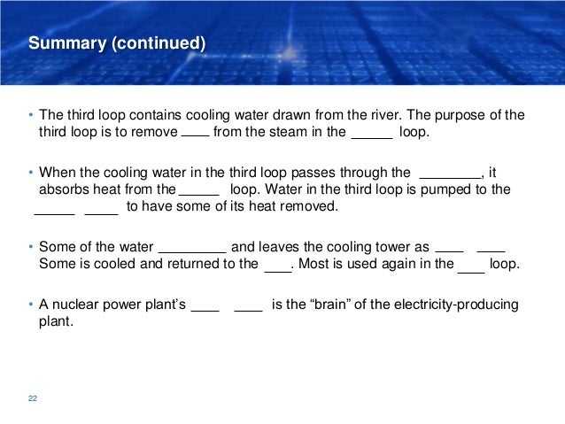 Summary (continued) • The third loop contains cooling water drawn from the river. The purpose of the third loop is to remo...