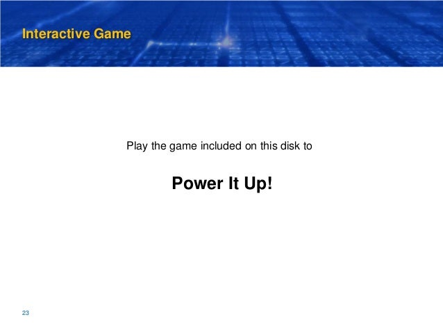 Interactive Game 23 Play the game included on this disk to Power It Up!