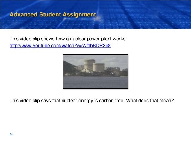 Advanced Student Assignment This video clip shows how a nuclear power plant works http://www.youtube.com/watch?v=VJfIbBDR3...