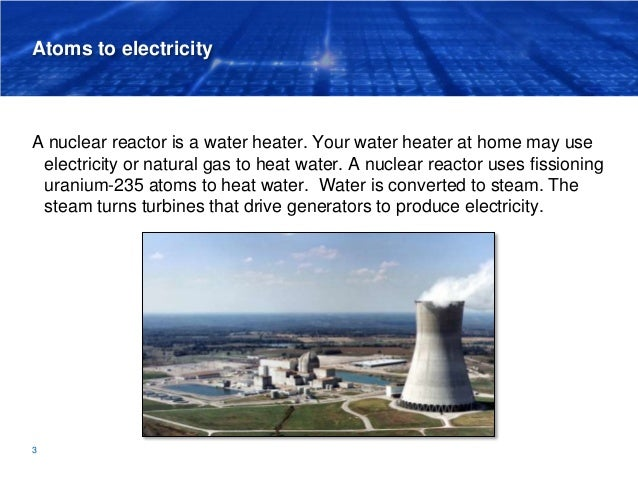 Atoms to electricity A nuclear reactor is a water heater. Your water heater at home may use electricity or natural gas to ...