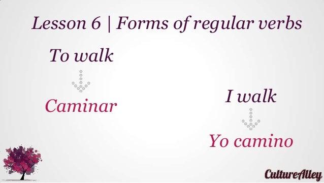 To walk Caminar Lesson 6   Forms of regular verbs I walk Yo camino