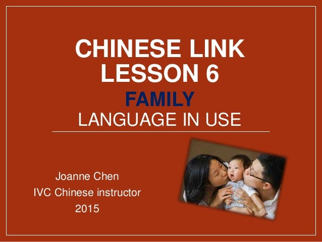 CHINESE LINK LESSON 6 FAMILY LANGUAGE IN USE Joanne Chen IVC Chinese instructor 2015